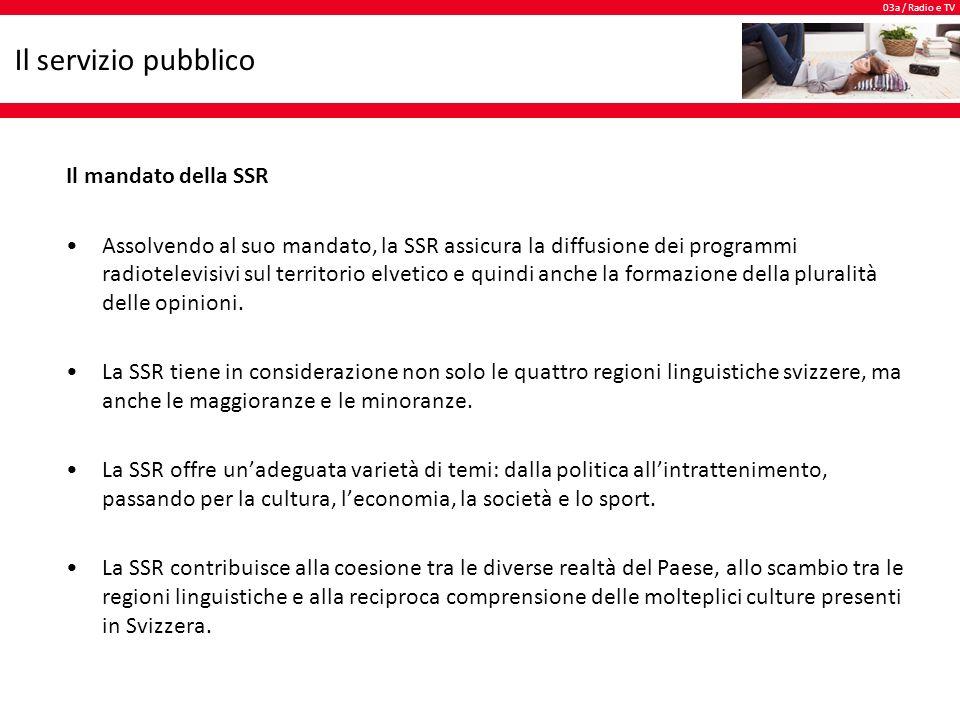 03a / Radio e TV Il servizio pubblico Il mandato della SSR Assolvendo al suo mandato, la SSR assicura la diffusione dei programmi radiotelevisivi sul territorio elvetico e quindi anche la formazione della pluralità delle opinioni.