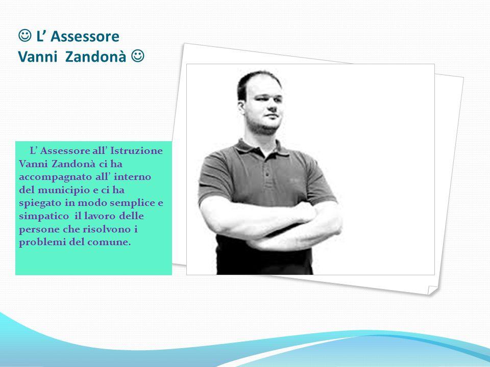 L' Assessore Vanni Zandonà L' Assessore all' Istruzione Vanni Zandonà ci ha accompagnato all' interno del municipio e ci ha spiegato in modo semplice e simpatico il lavoro delle persone che risolvono i problemi del comune.