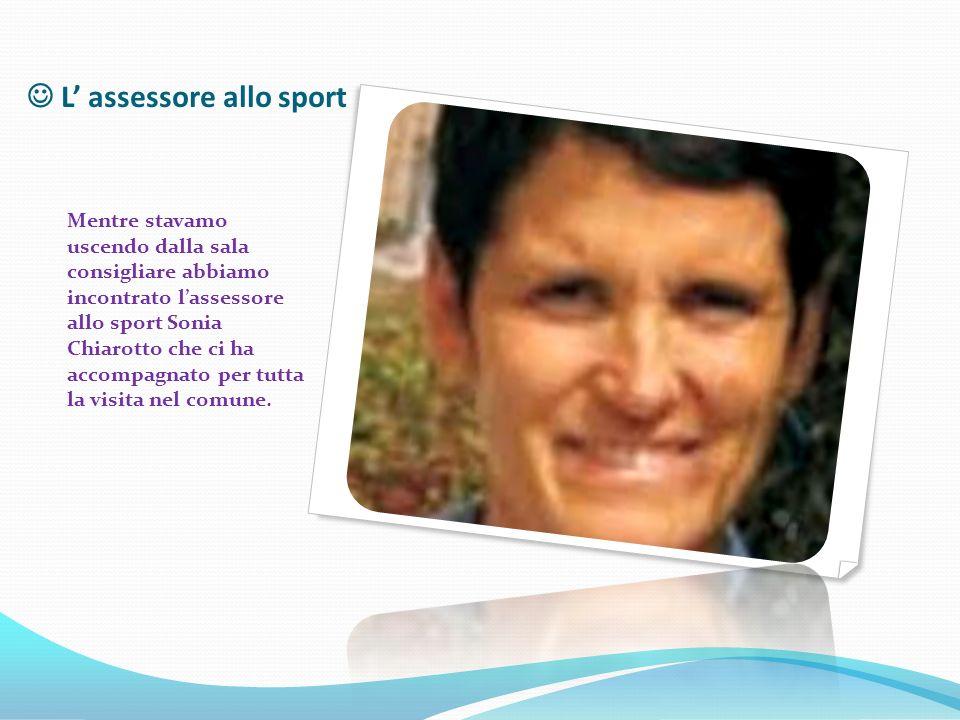 L' assessore allo sport Mentre stavamo uscendo dalla sala consigliare abbiamo incontrato l'assessore allo sport Sonia Chiarotto che ci ha accompagnato per tutta la visita nel comune.