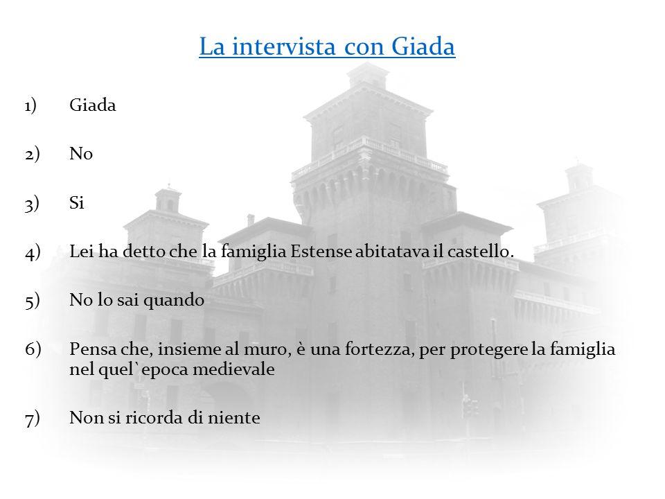 La intervista con Giada 1)Giada 2)No 3)Si 4)Lei ha detto che la famiglia Estense abitatava il castello. 5)No lo sai quando 6)Pensa che, insieme al mur