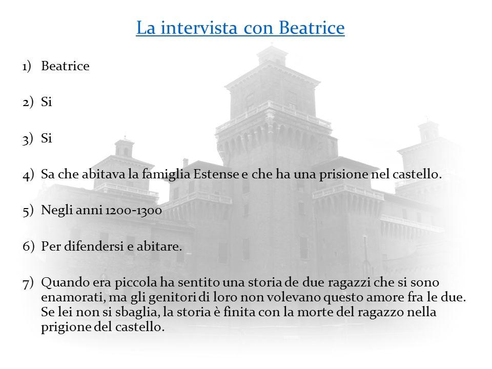 La intervista con Beatrice 1)Beatrice 2)Si 3)Si 4)Sa che abitava la famiglia Estense e che ha una prisione nel castello. 5)Negli anni 1200-1300 6)Per