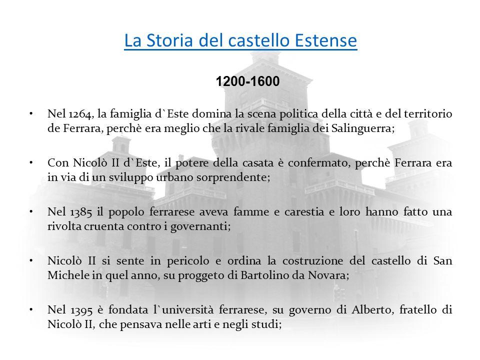 La Storia del castello Estense Nel 1264, la famiglia d`Este domina la scena politica della città e del territorio de Ferrara, perchè era meglio che la rivale famiglia dei Salinguerra; Con Nicolò II d`Este, il potere della casata è confermato, perchè Ferrara era in via di un sviluppo urbano sorprendente; Nel 1385 il popolo ferrarese aveva famme e carestia e loro hanno fatto una rivolta cruenta contro i governanti; Nicolò II si sente in pericolo e ordina la costruzione del castello di San Michele in quel anno, su proggeto di Bartolino da Novara; Nel 1395 è fondata l`università ferrarese, su governo di Alberto, fratello di Nicolò II, che pensava nelle arti e negli studi; 1200-1600