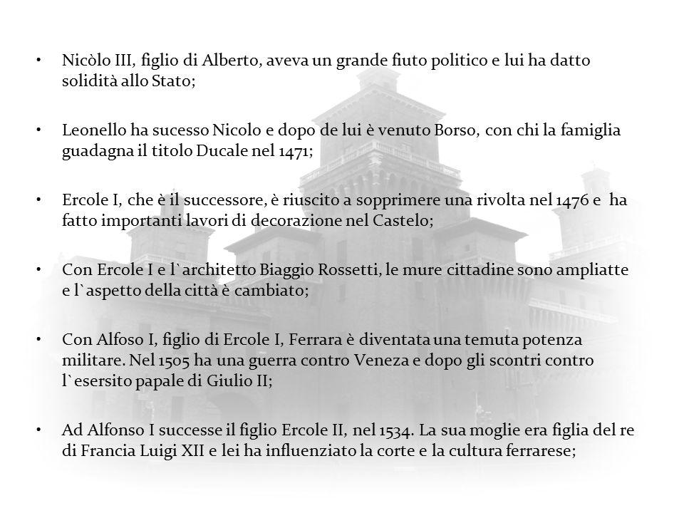 Nicòlo III, figlio di Alberto, aveva un grande fiuto politico e lui ha datto solidità allo Stato; Leonello ha sucesso Nicolo e dopo de lui è venuto Bo