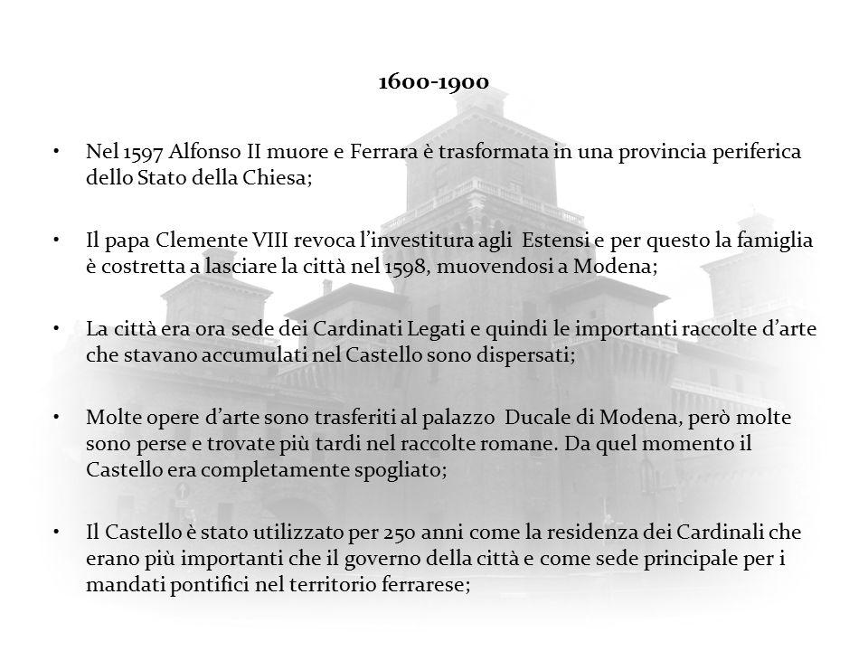 1600-1900 Nel 1597 Alfonso II muore e Ferrara è trasformata in una provincia periferica dello Stato della Chiesa; Il papa Clemente VIII revoca l'investitura agli Estensi e per questo la famiglia è costretta a lasciare la città nel 1598, muovendosi a Modena; La città era ora sede dei Cardinati Legati e quindi le importanti raccolte d'arte che stavano accumulati nel Castello sono dispersati; Molte opere d'arte sono trasferiti al palazzo Ducale di Modena, però molte sono perse e trovate più tardi nel raccolte romane.