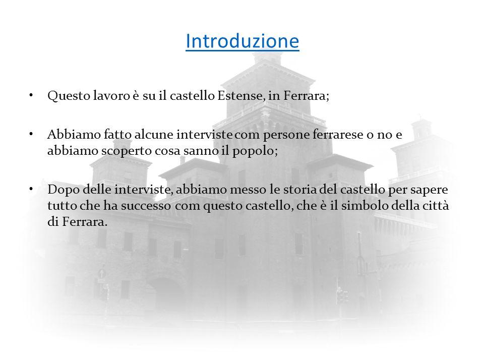 Introduzione Questo lavoro è su il castello Estense, in Ferrara; Abbiamo fatto alcune interviste com persone ferrarese o no e abbiamo scoperto cosa sa