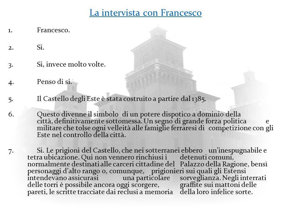 La intervista con Francesco 1.Francesco. 2.Si. 3.Si, invece molto volte. 4.Penso di si. 5.Il Castello degli Este è stata costruito a partire dal 1385.