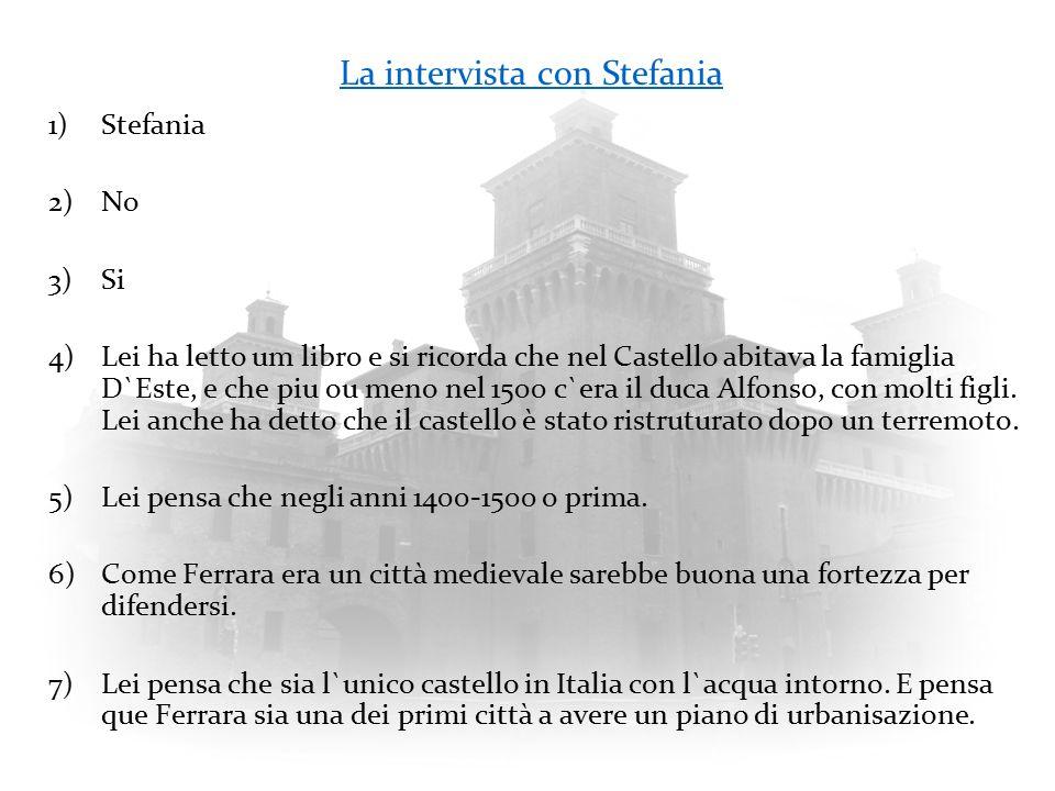 La intervista con Stefania 1)Stefania 2)No 3)Si 4)Lei ha letto um libro e si ricorda che nel Castello abitava la famiglia D`Este, e che piu ou meno nel 1500 c`era il duca Alfonso, con molti figli.