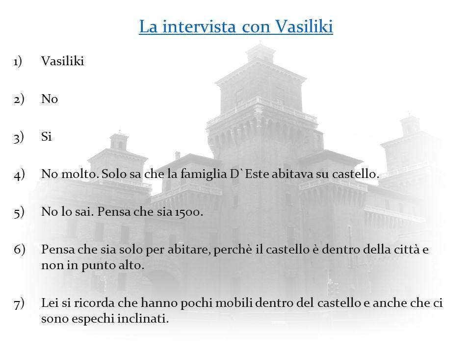 La intervista con Vasiliki 1)Vasiliki 2)No 3)Si 4)No molto. Solo sa che la famiglia D`Este abitava su castello. 5)No lo sai. Pensa che sia 1500. 6)Pen