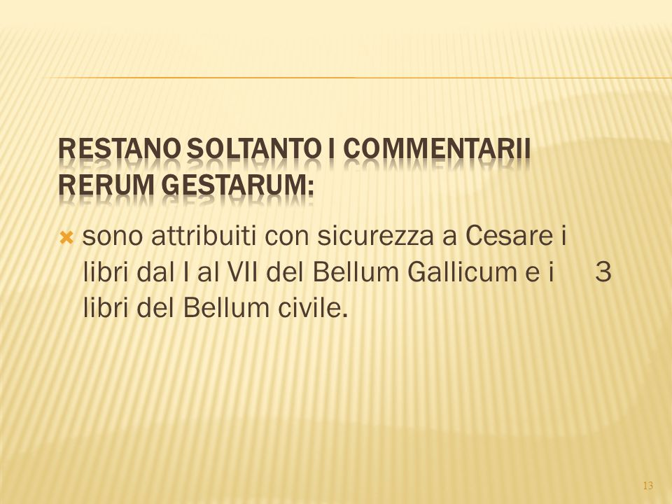  sono attribuiti con sicurezza a Cesare i libri dal I al VII del Bellum Gallicum e i3 libri del Bellum civile. 13
