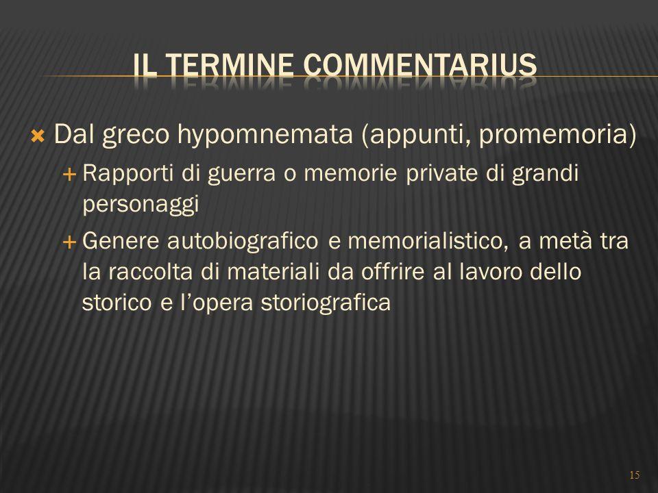  Dal greco hypomnemata (appunti, promemoria)  Rapporti di guerra o memorie private di grandi personaggi  Genere autobiografico e memorialistico, a