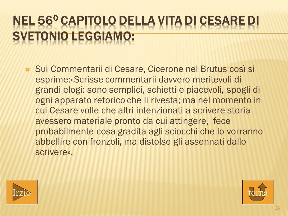  Sui Commentarii di Cesare, Cicerone nel Brutus così si esprime:«Scrisse commentarii davvero meritevoli di grandi elogi: sono semplici, schietti e pi