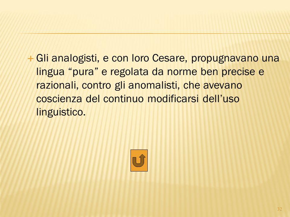 """ Gli analogisti, e con loro Cesare, propugnavano una lingua """"pura"""" e regolata da norme ben precise e razionali, contro gli anomalisti, che avevano co"""