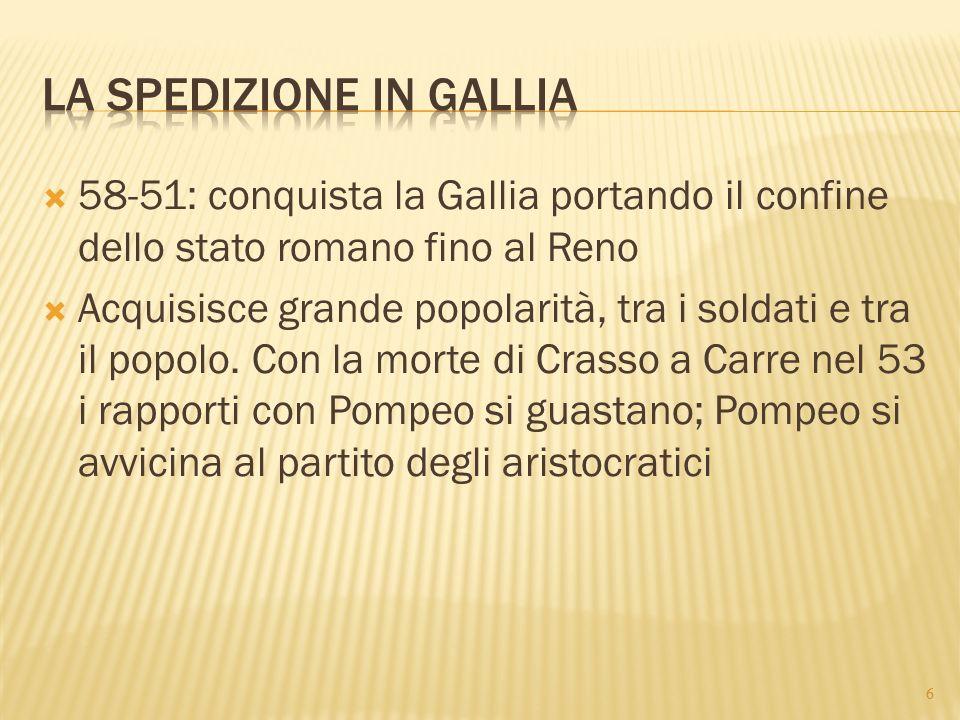  58-51: conquista la Gallia portando il confine dello stato romano fino al Reno  Acquisisce grande popolarità, tra i soldati e tra il popolo. Con la