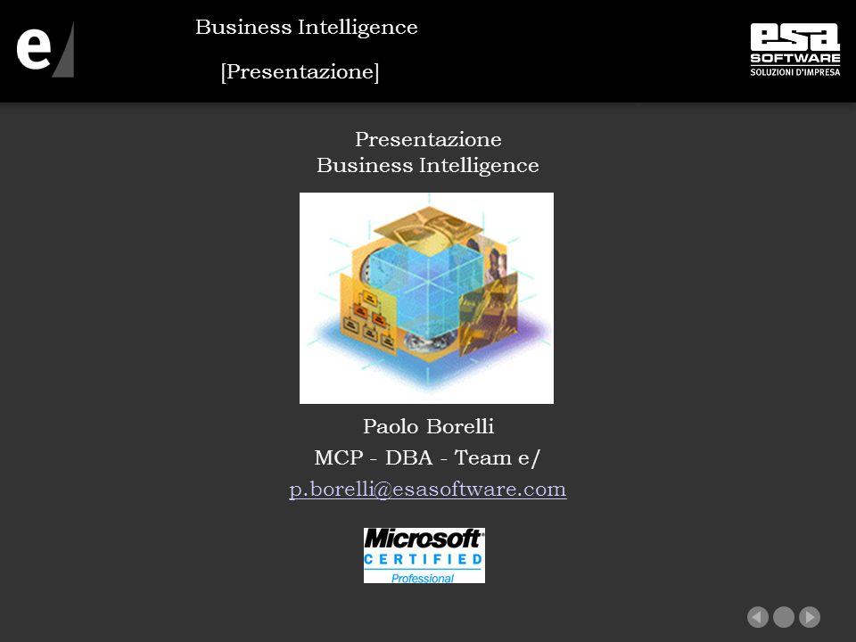 [Presentazione] Presentazione Business Intelligence Paolo Borelli MCP - DBA - Team e/ p.borelli@esasoftware.com Business Intelligence