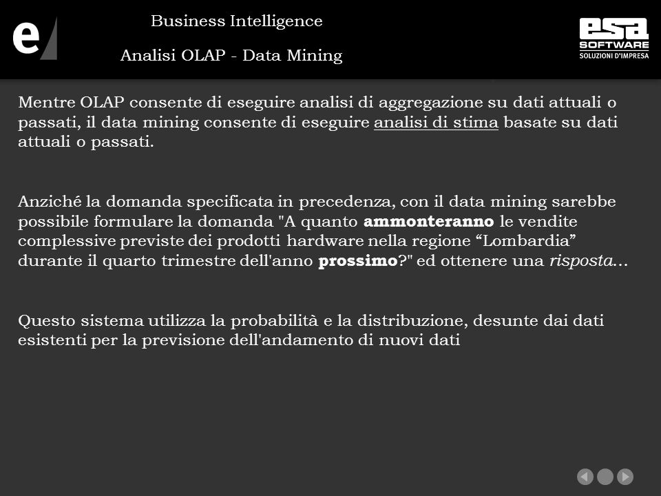 Analisi OLAP - Data Mining Mentre OLAP consente di eseguire analisi di aggregazione su dati attuali o passati, il data mining consente di eseguire analisi di stima basate su dati attuali o passati.