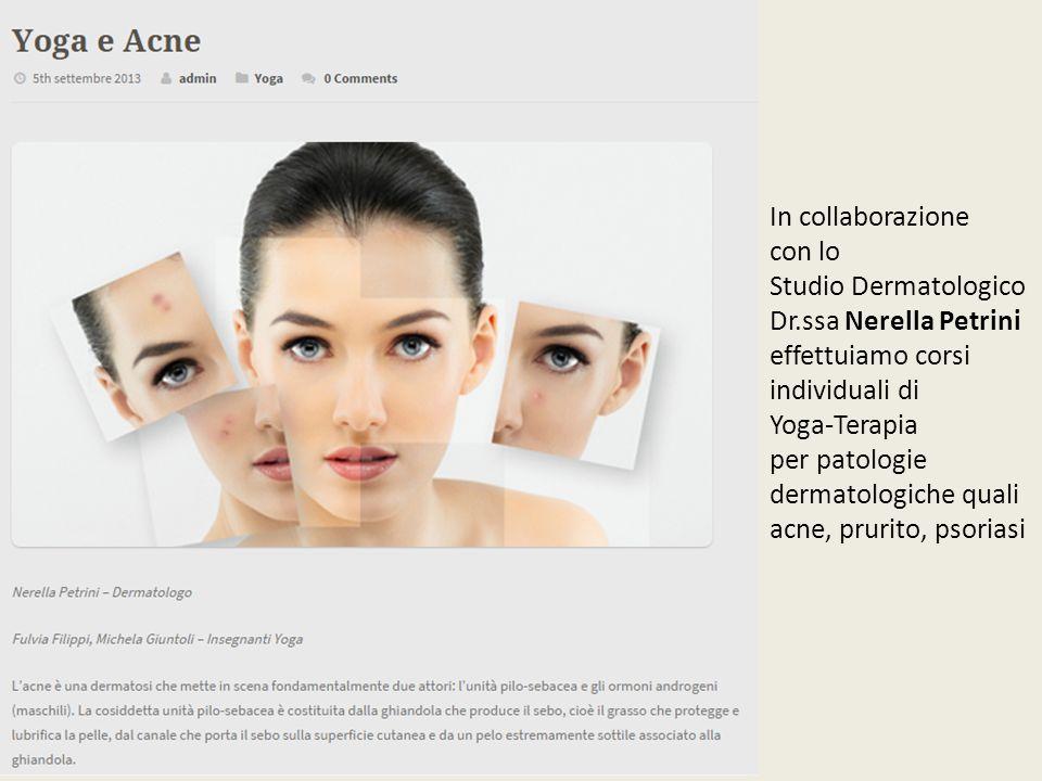 In collaborazione con lo Studio Dermatologico Dr.ssa Nerella Petrini effettuiamo corsi individuali di Yoga-Terapia per patologie dermatologiche quali acne, prurito, psoriasi