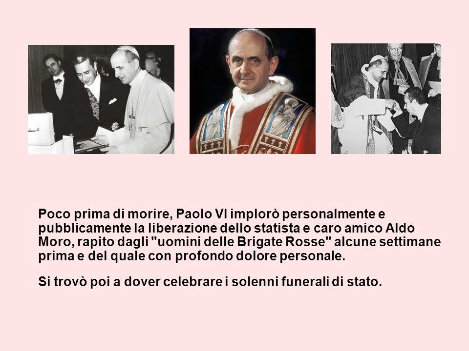 Poco prima di morire, Paolo VI implorò personalmente e pubblicamente la liberazione dello statista e caro amico Aldo Moro, rapito dagli uomini delle Brigate Rosse alcune settimane prima e del quale con profondo dolore personale.