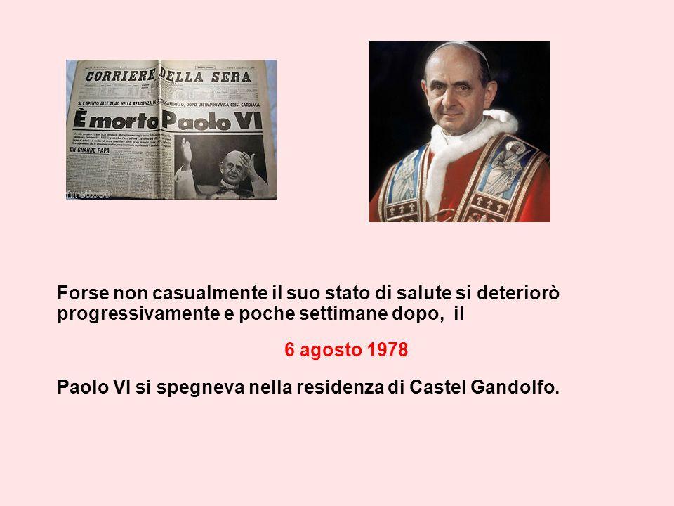 Forse non casualmente il suo stato di salute si deteriorò progressivamente e poche settimane dopo, il 6 agosto 1978 Paolo VI si spegneva nella residenza di Castel Gandolfo.