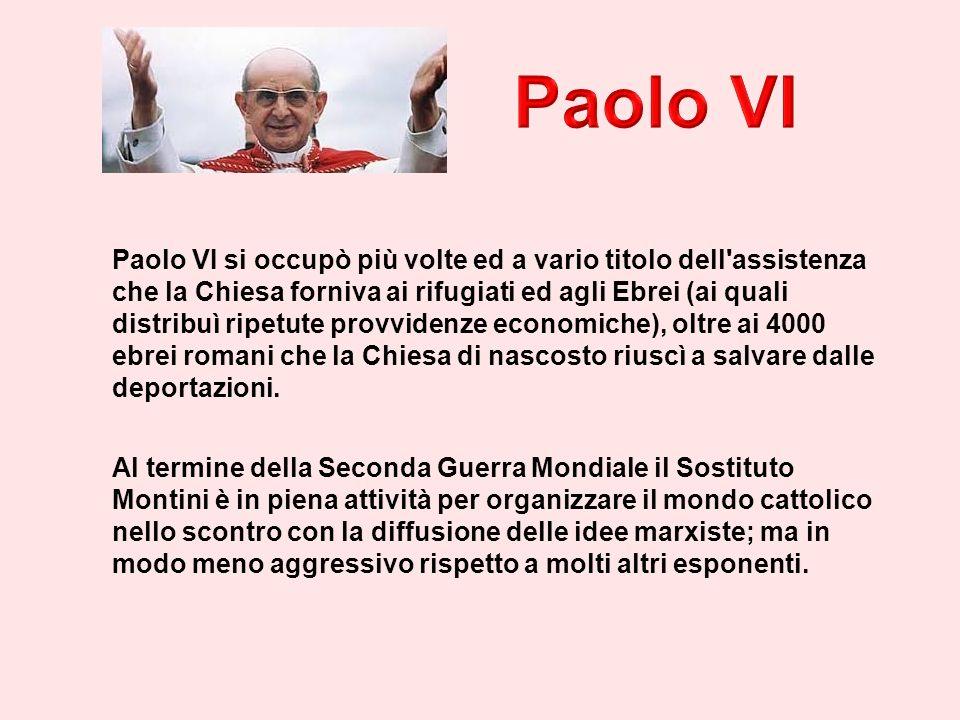 Paolo VI si occupò più volte ed a vario titolo dell assistenza che la Chiesa forniva ai rifugiati ed agli Ebrei (ai quali distribuì ripetute provvidenze economiche), oltre ai 4000 ebrei romani che la Chiesa di nascosto riuscì a salvare dalle deportazioni.
