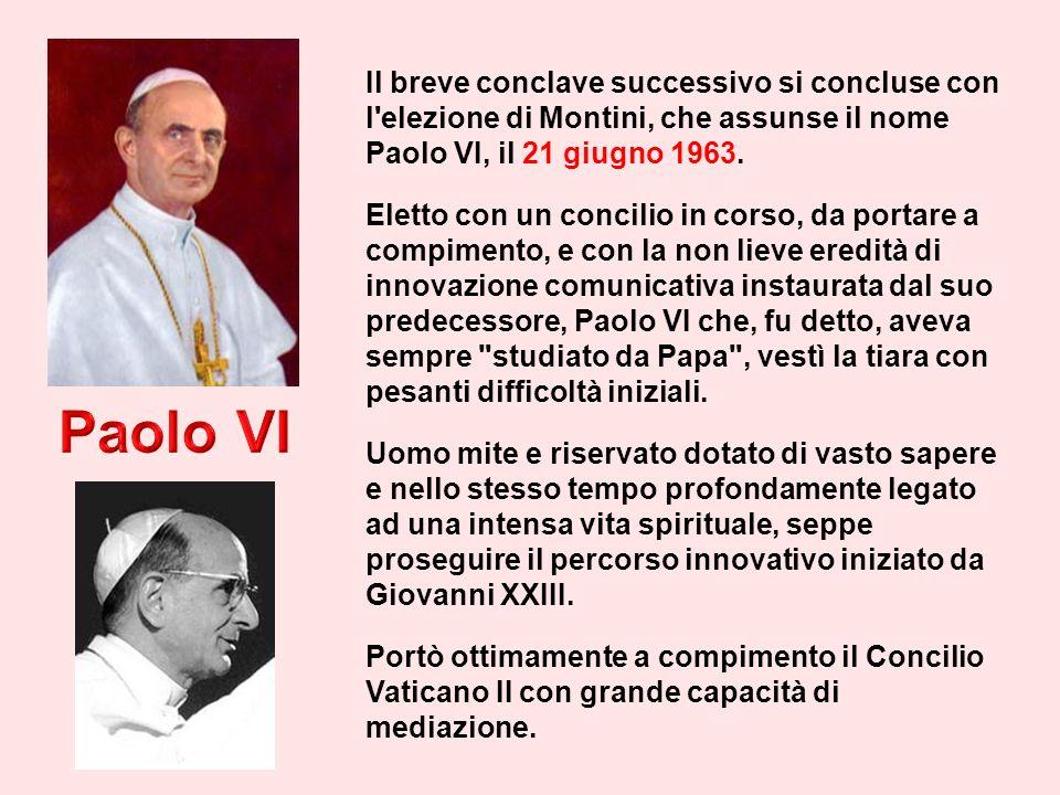Il breve conclave successivo si concluse con l elezione di Montini, che assunse il nome Paolo VI, il 21 giugno 1963.