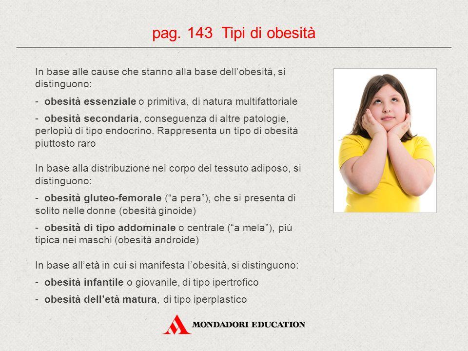 In base alle cause che stanno alla base dell'obesità, si distinguono: - obesità essenziale o primitiva, di natura multifattoriale - obesità secondaria, conseguenza di altre patologie, perlopiù di tipo endocrino.