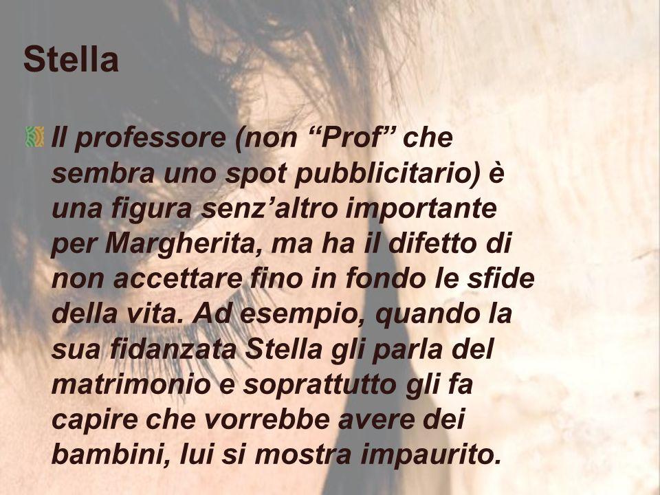 Stella Il professore (non Prof che sembra uno spot pubblicitario) è una figura senz'altro importante per Margherita, ma ha il difetto di non accettare fino in fondo le sfide della vita.