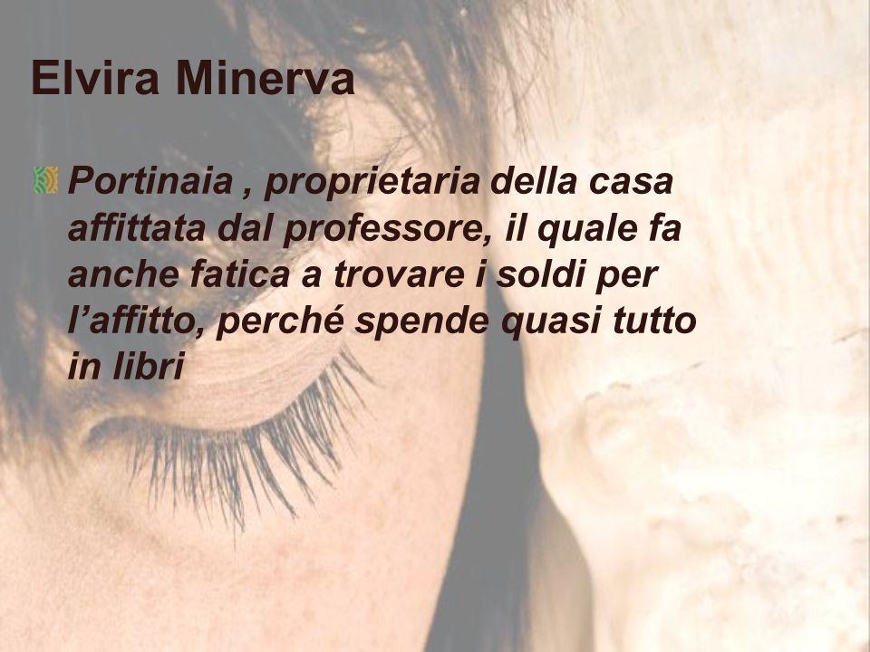 Elvira Minerva Portinaia, proprietaria della casa affittata dal professore, il quale fa anche fatica a trovare i soldi per l'affitto, perché spende quasi tutto in libri