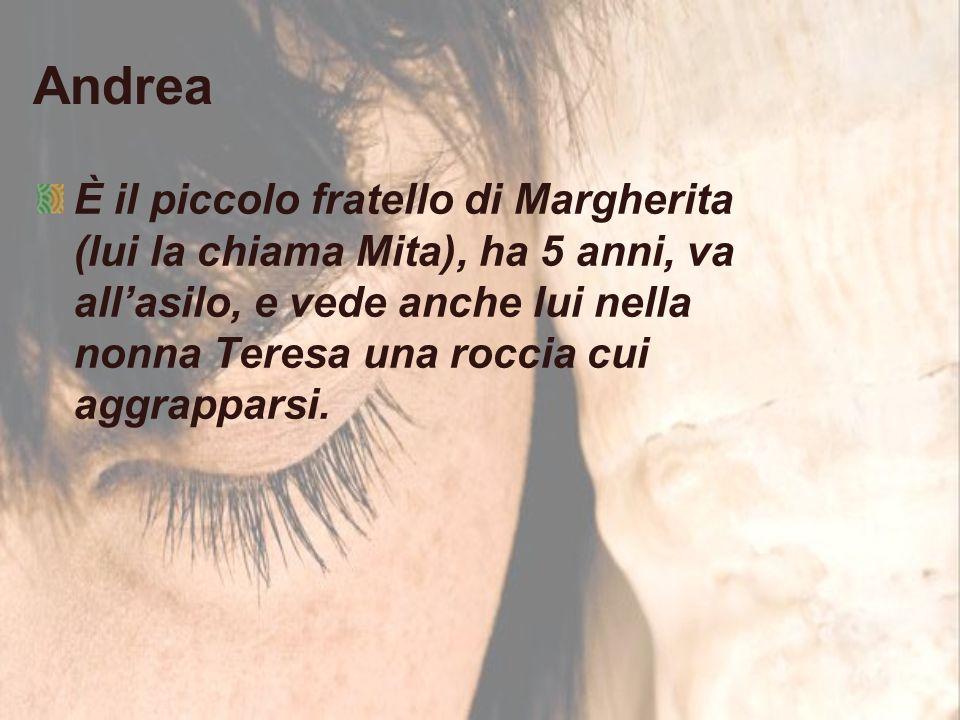 Andrea È il piccolo fratello di Margherita (lui la chiama Mita), ha 5 anni, va all'asilo, e vede anche lui nella nonna Teresa una roccia cui aggrapparsi.