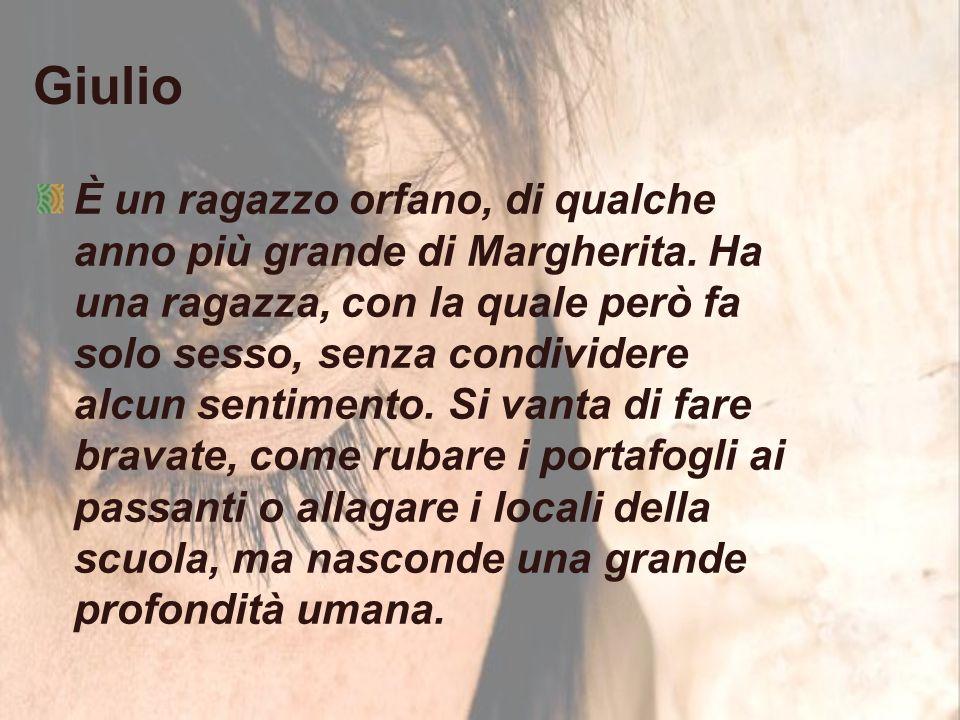 Giulio È un ragazzo orfano, di qualche anno più grande di Margherita.