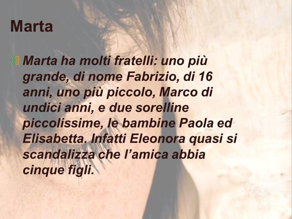 Marta Marta ha molti fratelli: uno più grande, di nome Fabrizio, di 16 anni, uno più piccolo, Marco di undici anni, e due sorelline piccolissime, le bambine Paola ed Elisabetta.