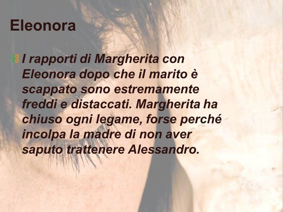 Eleonora I rapporti di Margherita con Eleonora dopo che il marito è scappato sono estremamente freddi e distaccati. Margherita ha chiuso ogni legame,