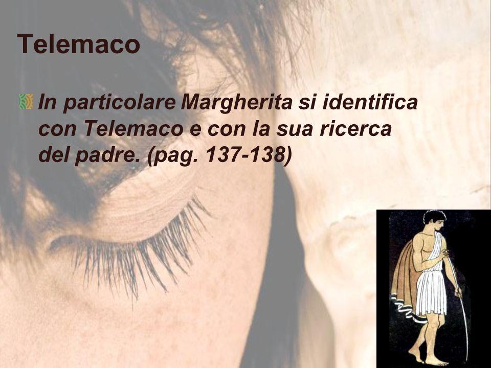 Telemaco In particolare Margherita si identifica con Telemaco e con la sua ricerca del padre. (pag. 137-138)