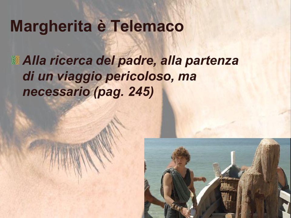 Margherita è Telemaco Alla ricerca del padre, alla partenza di un viaggio pericoloso, ma necessario (pag. 245)
