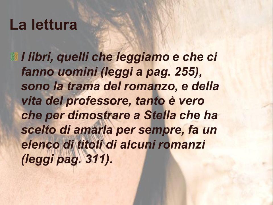 La lettura I libri, quelli che leggiamo e che ci fanno uomini (leggi a pag. 255), sono la trama del romanzo, e della vita del professore, tanto è vero