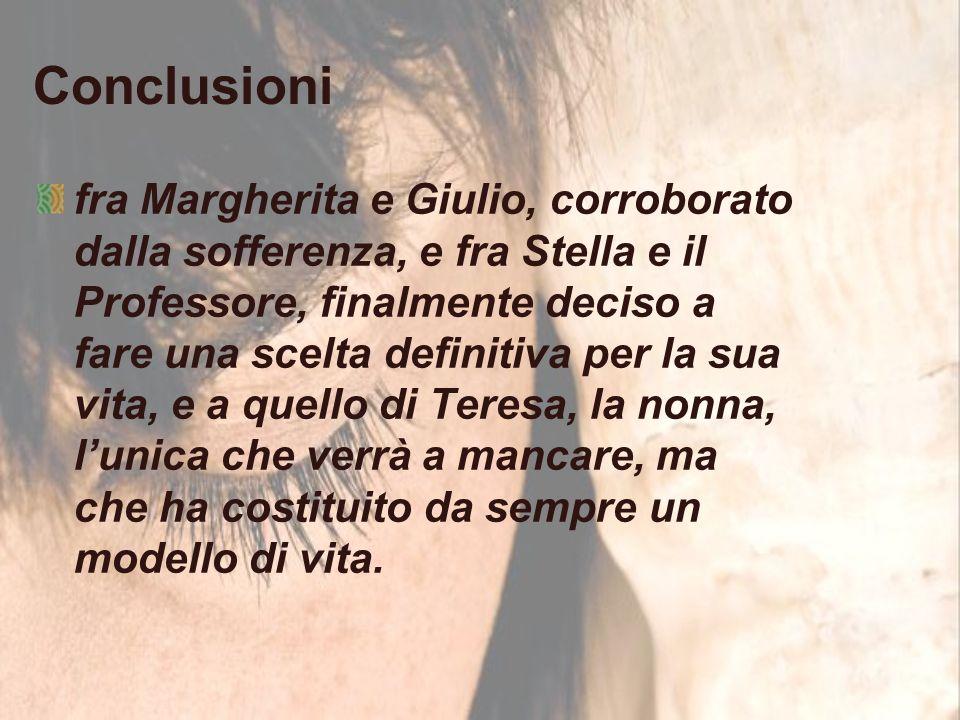 Conclusioni fra Margherita e Giulio, corroborato dalla sofferenza, e fra Stella e il Professore, finalmente deciso a fare una scelta definitiva per la sua vita, e a quello di Teresa, la nonna, l'unica che verrà a mancare, ma che ha costituito da sempre un modello di vita.