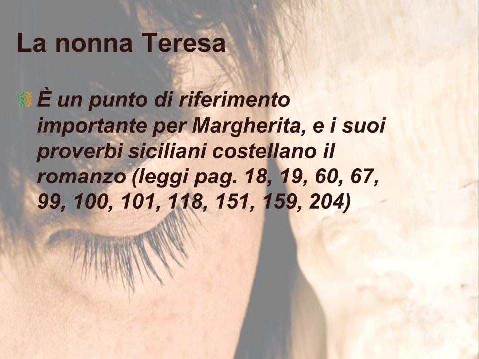 La nonna Teresa È un punto di riferimento importante per Margherita, e i suoi proverbi siciliani costellano il romanzo (leggi pag. 18, 19, 60, 67, 99,