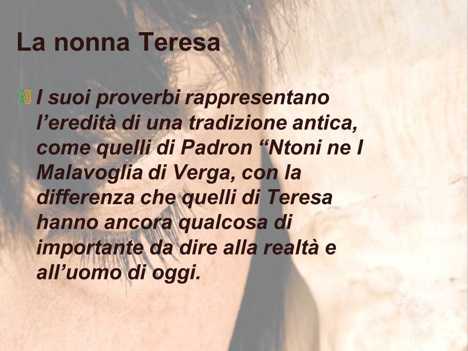 La nonna Teresa I suoi proverbi rappresentano l'eredità di una tradizione antica, come quelli di Padron Ntoni ne I Malavoglia di Verga, con la differenza che quelli di Teresa hanno ancora qualcosa di importante da dire alla realtà e all'uomo di oggi.