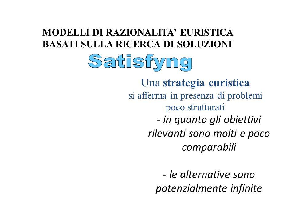 - in quanto gli obiettivi rilevanti sono molti e poco comparabili - le alternative sono potenzialmente infinite Una strategia euristica si afferma in
