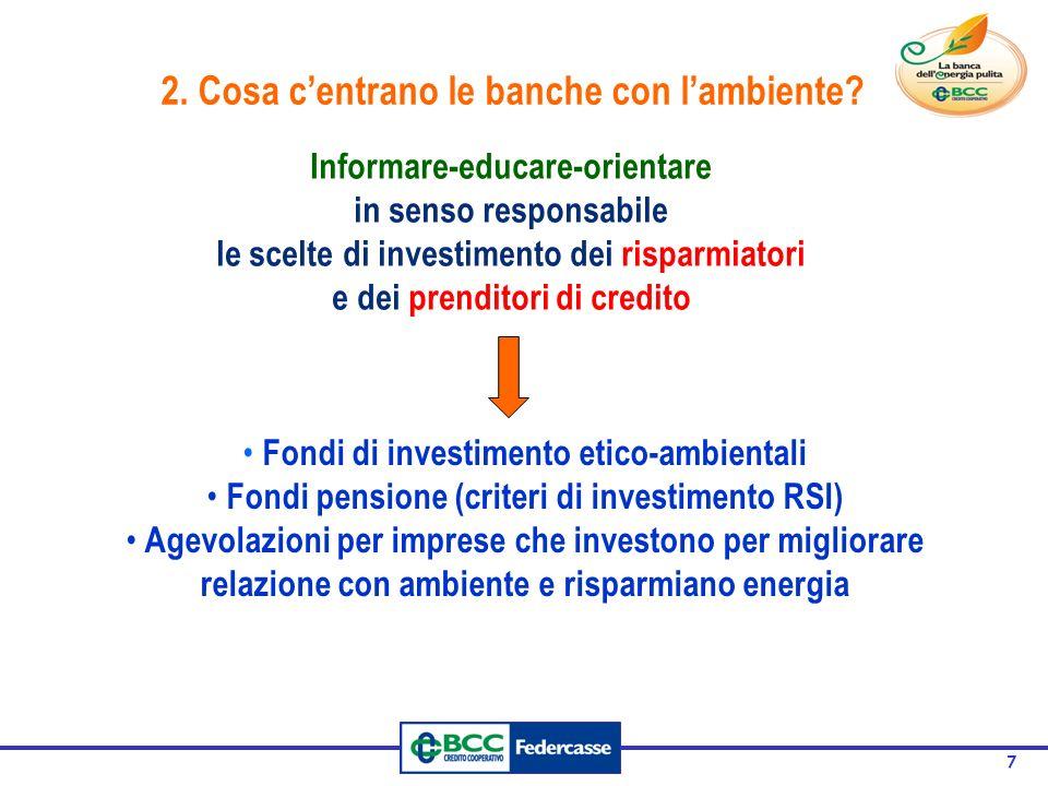 7 Informare-educare-orientare in senso responsabile le scelte di investimento dei risparmiatori e dei prenditori di credito Fondi di investimento etico-ambientali Fondi pensione (criteri di investimento RSI) Agevolazioni per imprese che investono per migliorare relazione con ambiente e risparmiano energia 2.