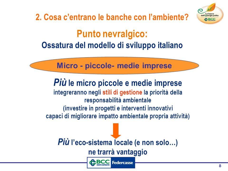 8 Punto nevralgico: Ossatura del modello di sviluppo italiano Micro - piccole- medie imprese Più le micro piccole e medie imprese integreranno negli stili di gestione la priorità della responsabilità ambientale (investire in progetti e interventi innovativi capaci di migliorare impatto ambientale propria attività) Più l'eco-sistema locale (e non solo…) ne trarrà vantaggio