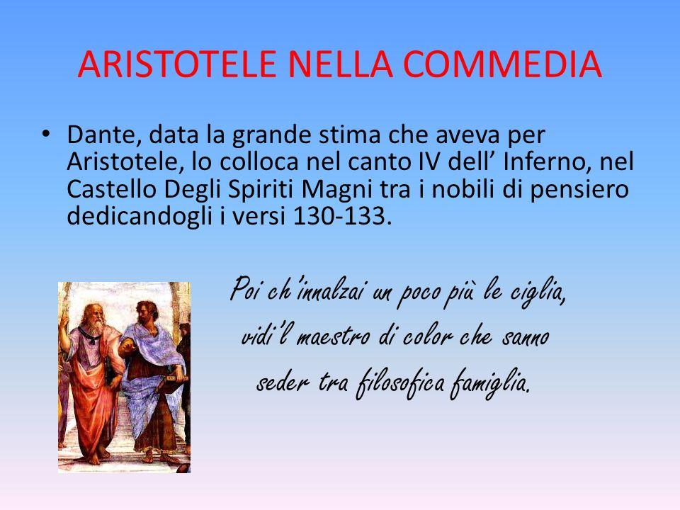 ARISTOTELE NELLA COMMEDIA Dante, data la grande stima che aveva per Aristotele, lo colloca nel canto IV dell' Inferno, nel Castello Degli Spiriti Magni tra i nobili di pensiero dedicandogli i versi 130-133.