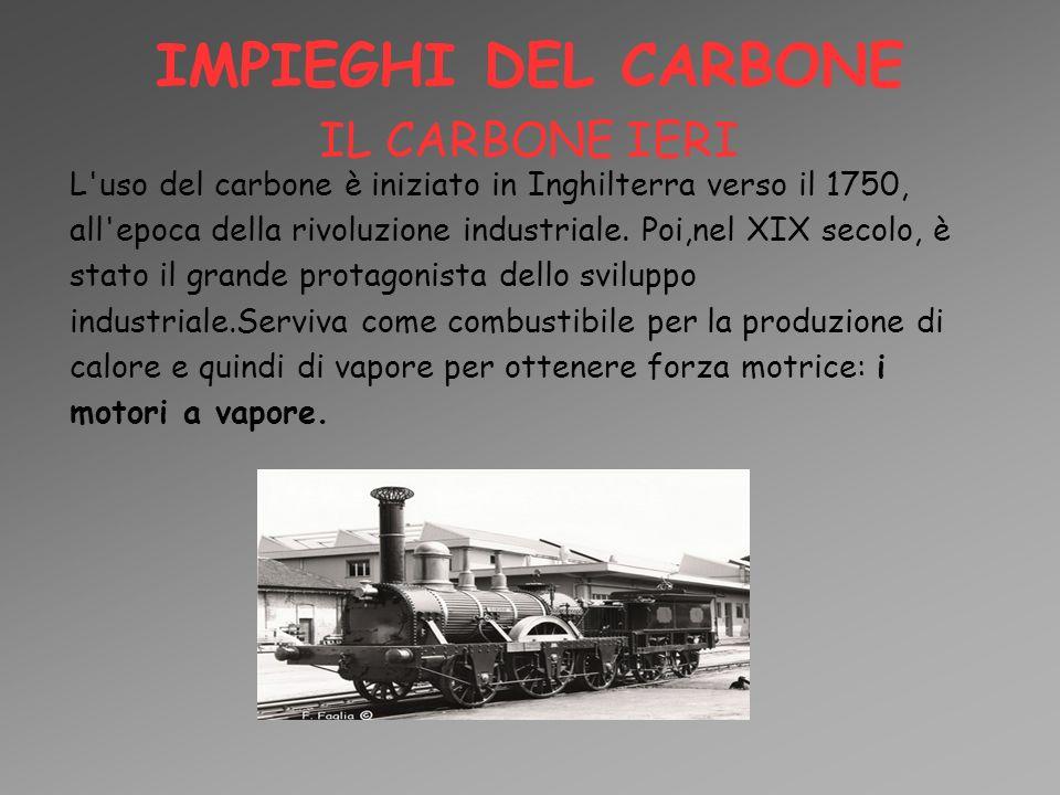 IMPIEGHI DEL CARBONE IL CARBONE IERI L'uso del carbone è iniziato in Inghilterra verso il 1750, all'epoca della rivoluzione industriale. Poi,nel XIX s