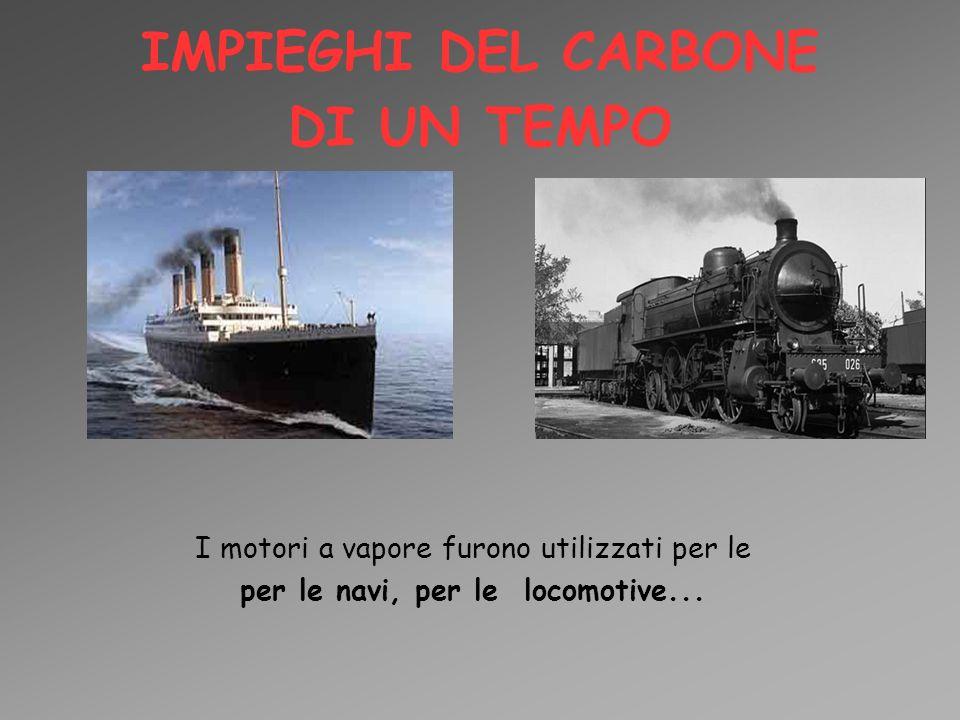 IMPIEGHI DEL CARBONE DI UN TEMPO I motori a vapore furono utilizzati per le per le navi, per le locomotive...