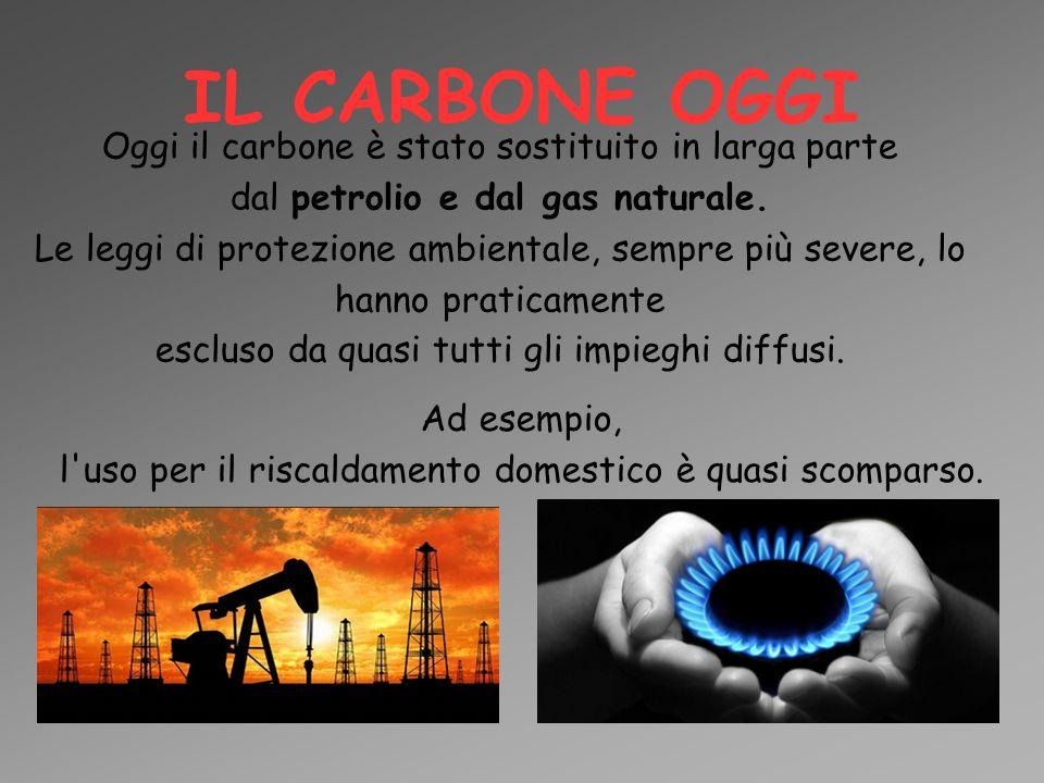 IL CARBONE OGGI Oggi il carbone è stato sostituito in larga parte dal petrolio e dal gas naturale. Le leggi di protezione ambientale, sempre più sever