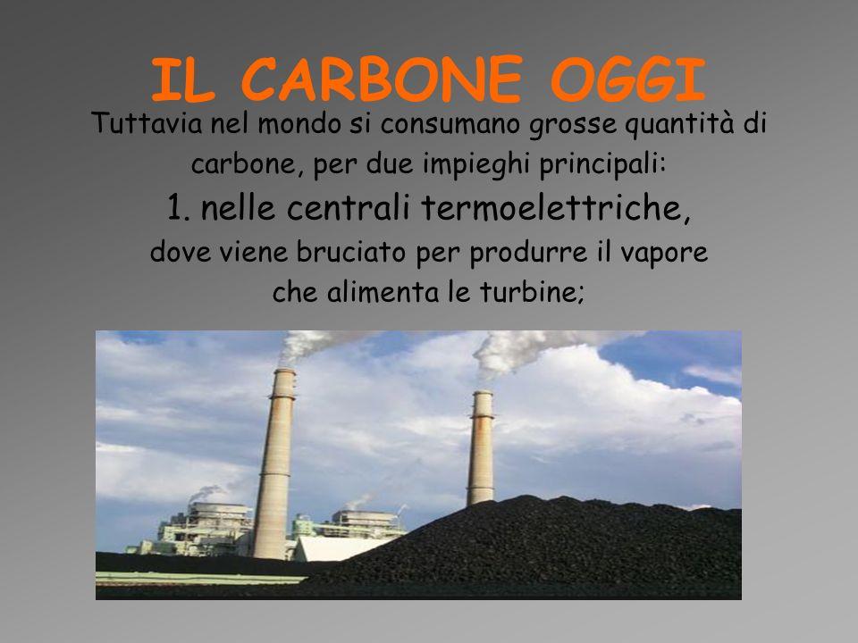 IL CARBONE OGGI Tuttavia nel mondo si consumano grosse quantità di carbone, per due impieghi principali: 1. nelle centrali termoelettriche, dove viene