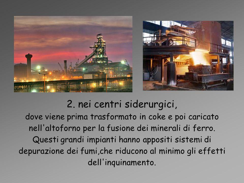 2. nei centri siderurgici, dove viene prima trasformato in coke e poi caricato nell'altoforno per la fusione dei minerali di ferro. Questi grandi impi