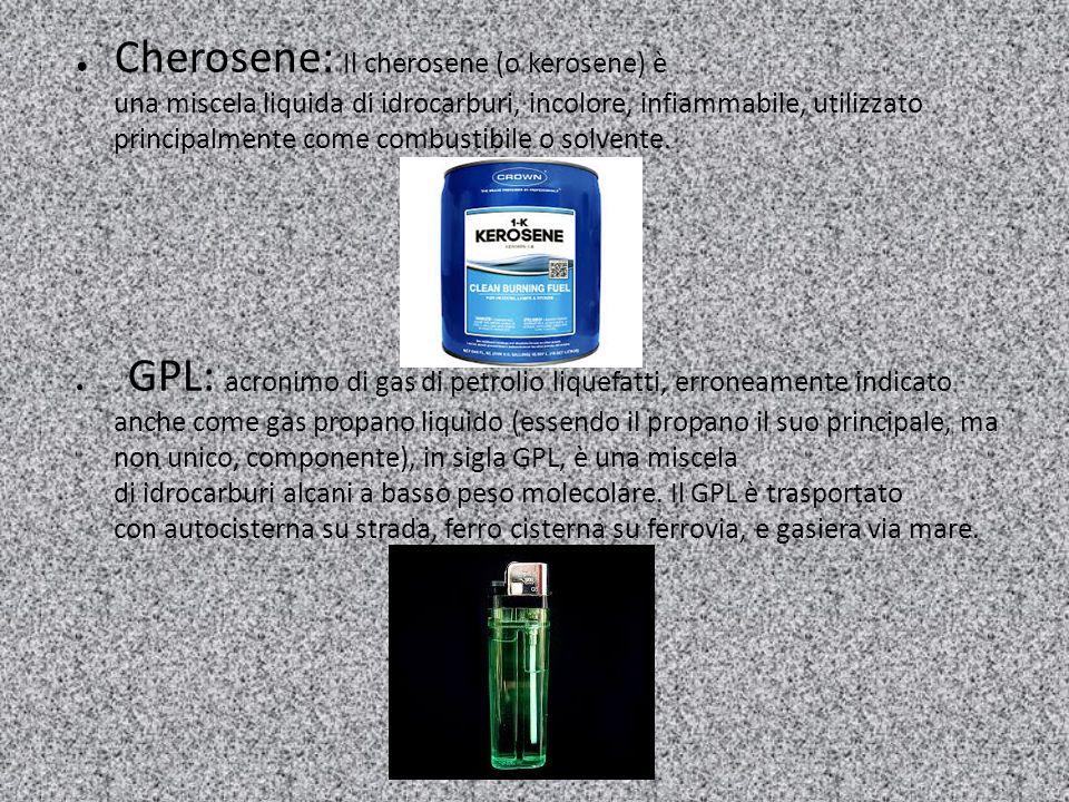 ● Cherosene: Il cherosene (o kerosene) è una miscela liquida di idrocarburi, incolore, infiammabile, utilizzato principalmente come combustibile o sol