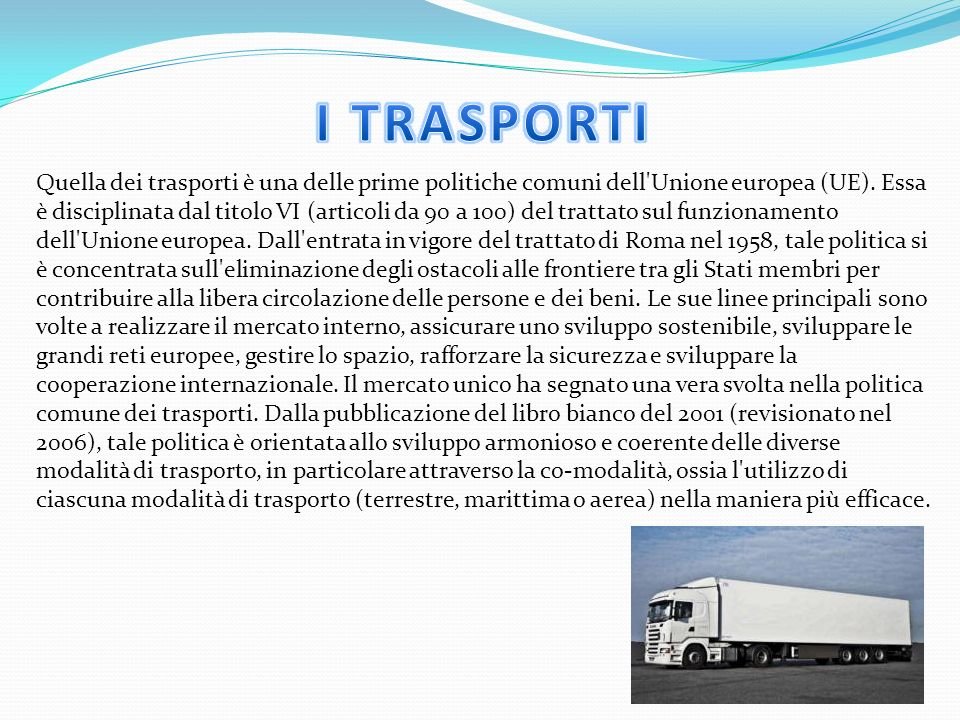 Quella dei trasporti è una delle prime politiche comuni dell'Unione europea (UE). Essa è disciplinata dal titolo VI (articoli da 90 a 100) del trattat