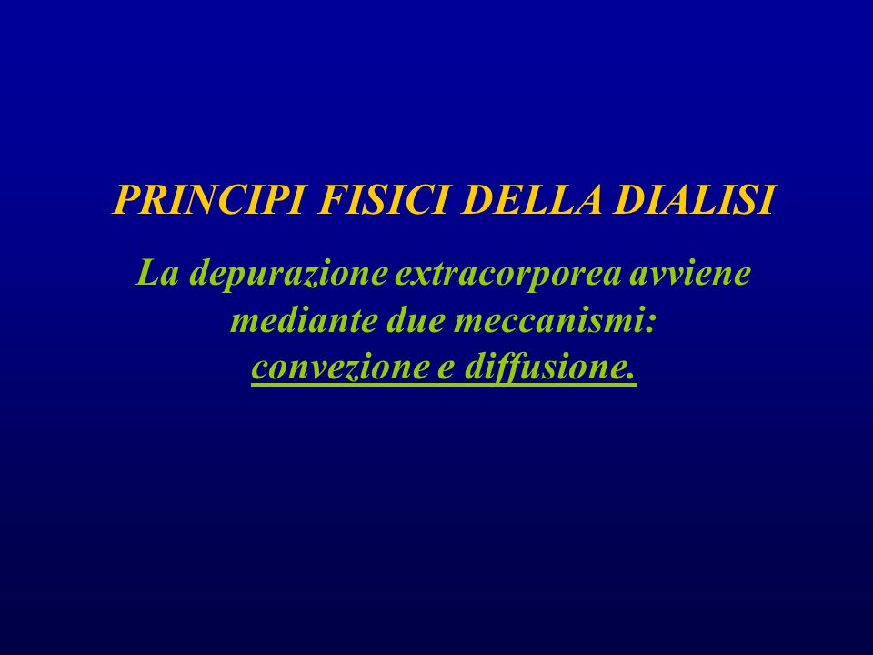 PRINCIPI FISICI DELLA DIALISI La depurazione extracorporea avviene mediante due meccanismi: convezione e diffusione.