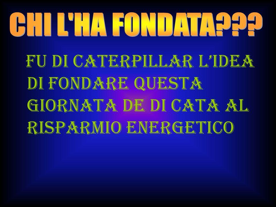FU DI CATERPILLAR L'IDEA DI FONDARE QUESTA GIORNATA DE DI CATA AL RISPARMIO ENERGETICO